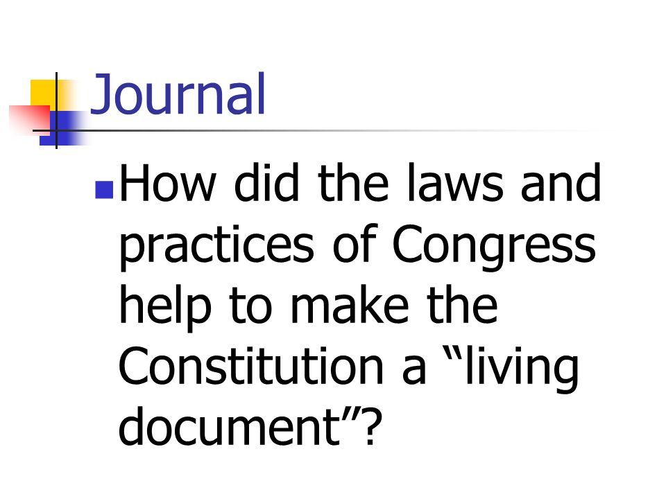 Journal How did the laws and practices of Congress help to make the Constitution a living document?