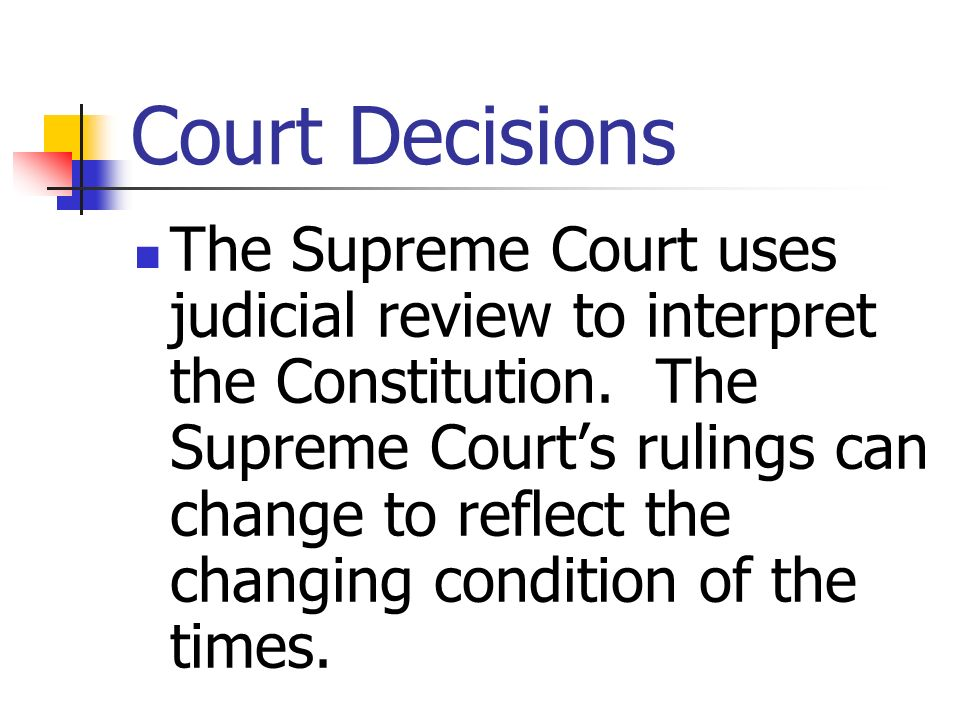 Court Decisions The Supreme Court uses judicial review to interpret the Constitution. The Supreme Courts rulings can change to reflect the changing co