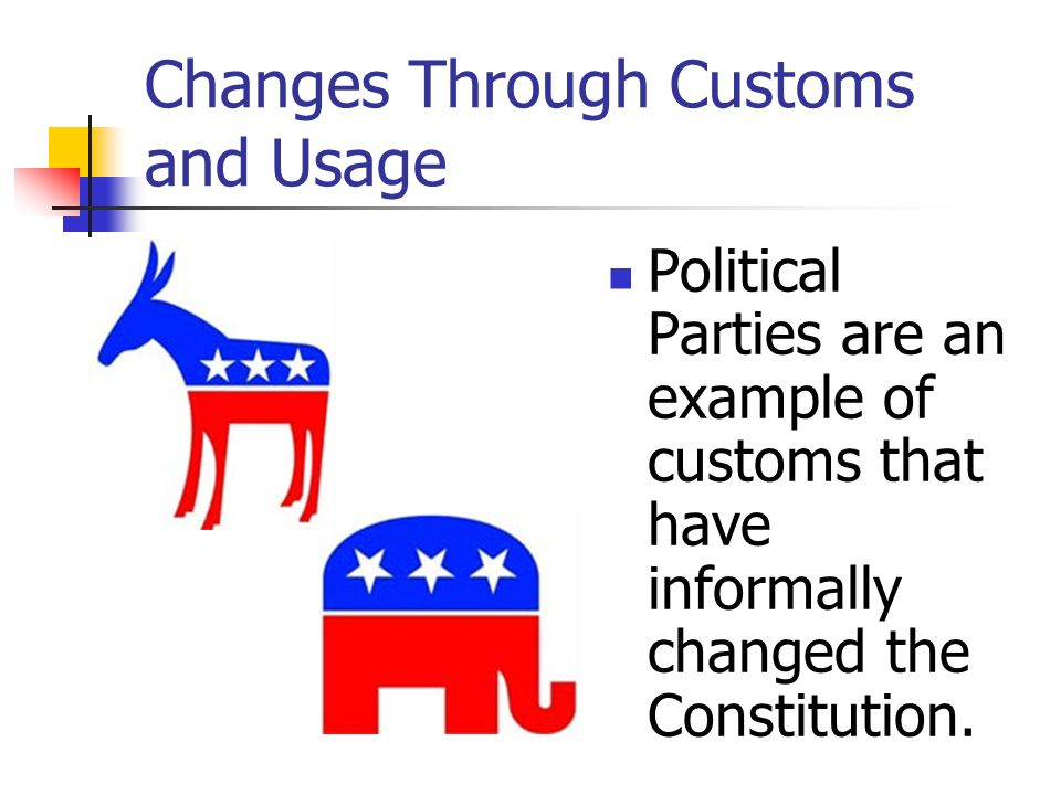 Changes Through Customs and Usage Political Parties are an example of customs that have informally changed the Constitution.