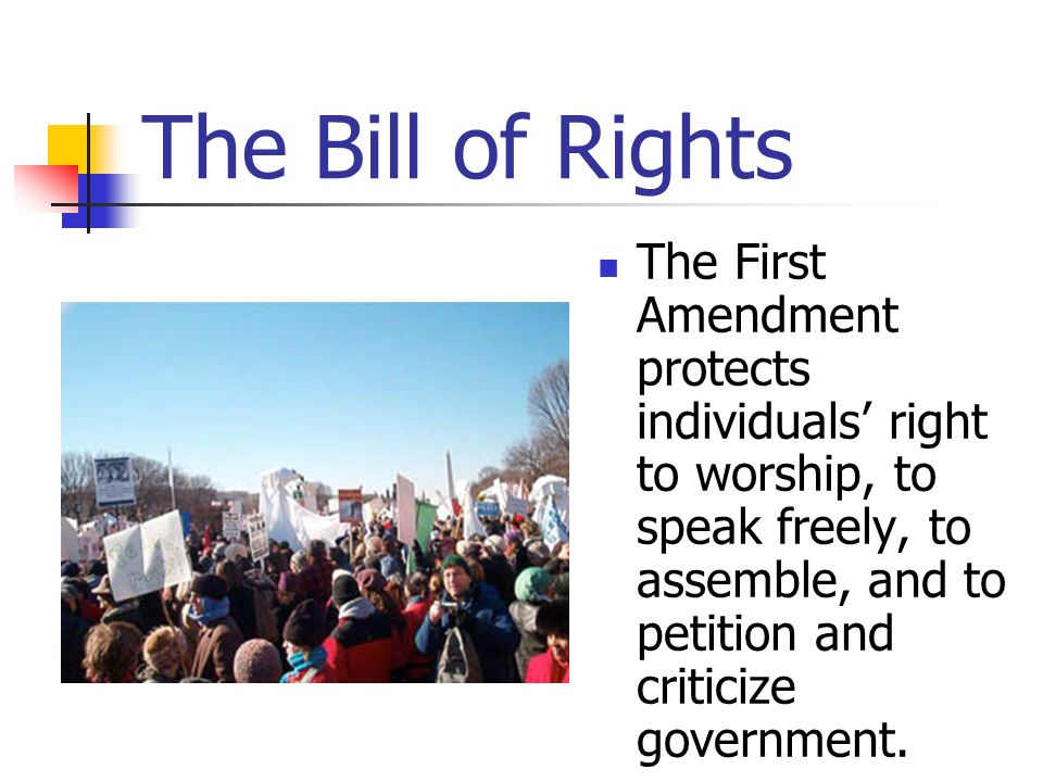 The Bill of Rights The First Amendment protects individuals right to worship, to speak freely, to assemble, and to petition and criticize government.