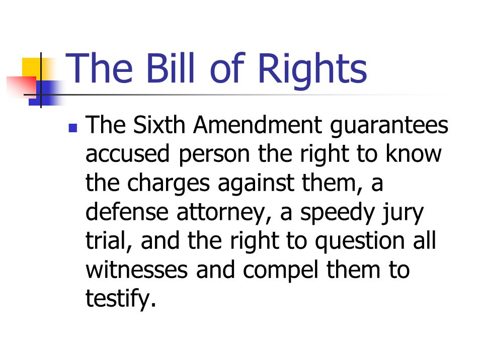 The Bill of Rights The Sixth Amendment guarantees accused person the right to know the charges against them, a defense attorney, a speedy jury trial,