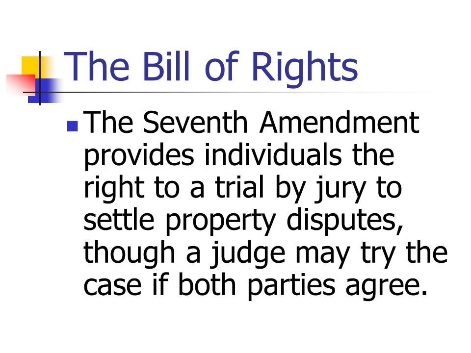 The Bill of Rights The Seventh Amendment provides individuals the right to a trial by jury to settle property disputes, though a judge may try the cas