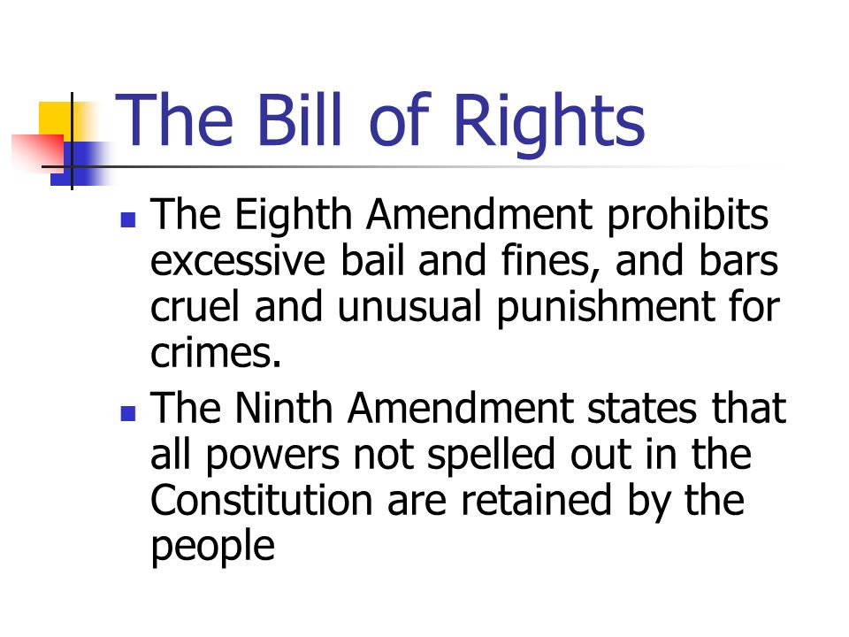 The Bill of Rights The Eighth Amendment prohibits excessive bail and fines, and bars cruel and unusual punishment for crimes. The Ninth Amendment stat