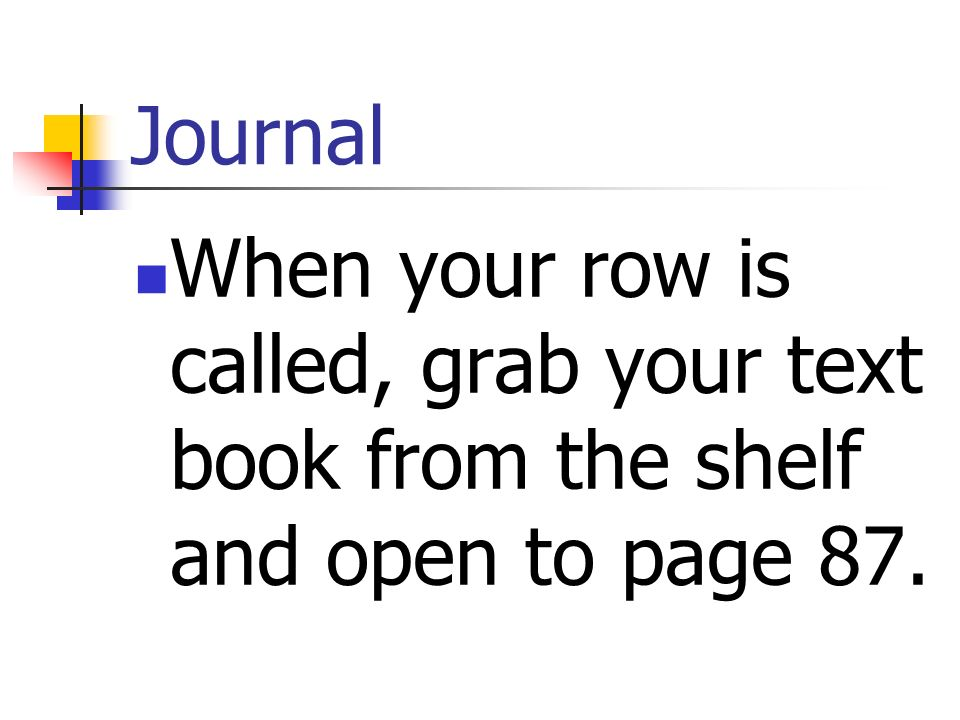 Journal When your row is called, grab your text book from the shelf and open to page 87.