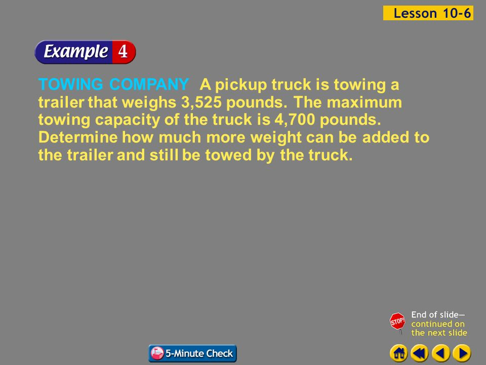 Example 6-4a TOWING COMPANY A pickup truck is towing a trailer that weighs 3,525 pounds. The maximum towing capacity of the truck is 4,700 pounds. Det