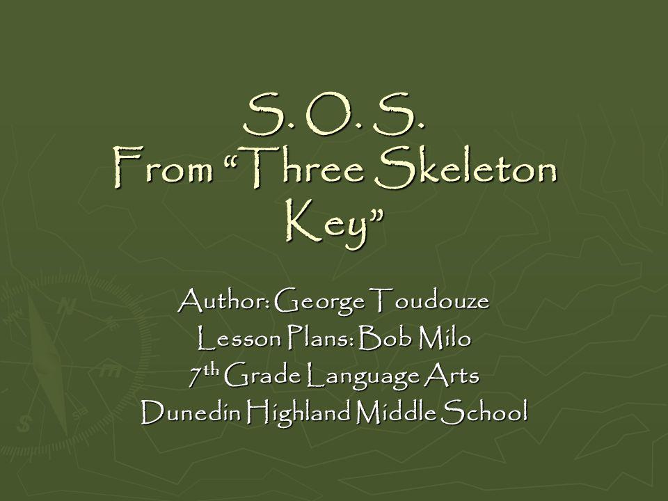 S. O. S. From Three Skeleton Key Author: George Toudouze Lesson Plans: Bob Milo 7 th Grade Language Arts Dunedin Highland Middle School
