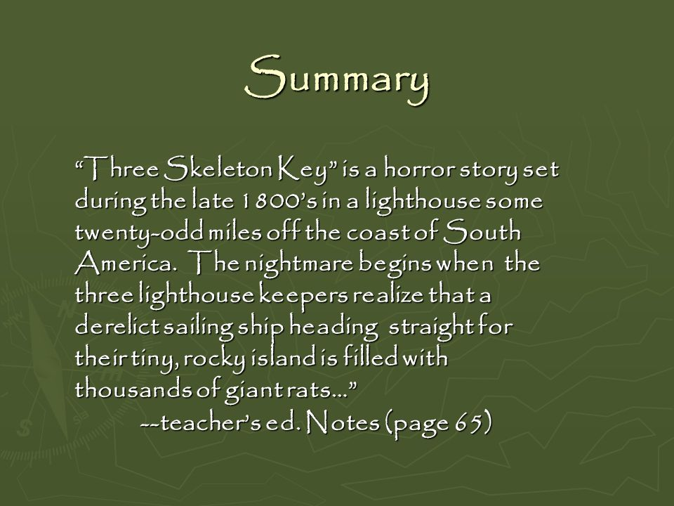 Summary Three Skeleton Key is a horror story set during the late 1800s in a lighthouse some twenty-odd miles off the coast of South America. The night