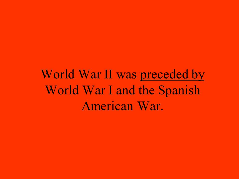 World War II was preceded by World War I and the Spanish American War.