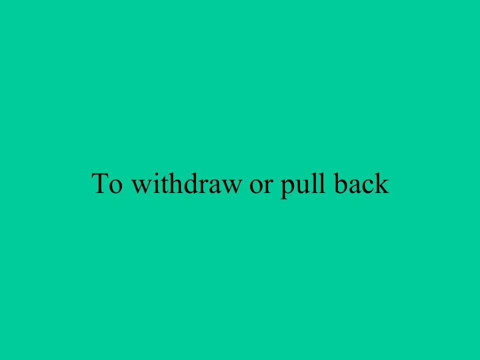 To withdraw or pull back