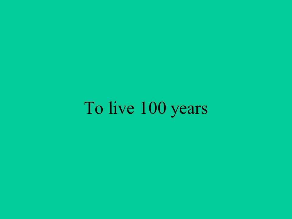 To live 100 years