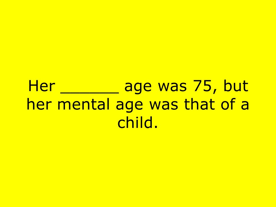 Her ______ age was 75, but her mental age was that of a child.