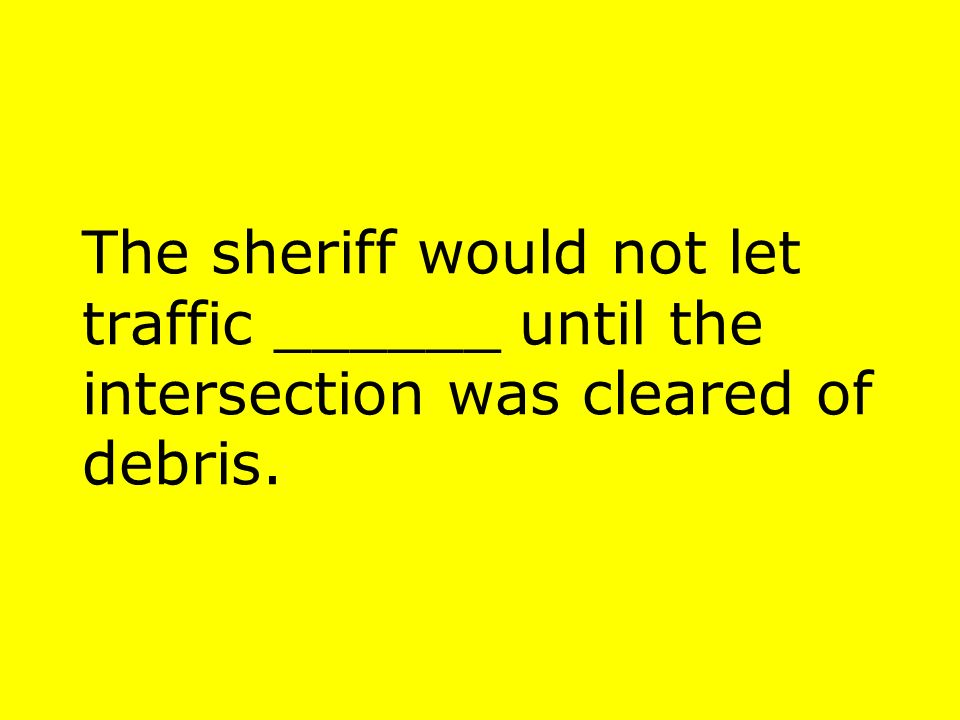 The sheriff would not let traffic ______ until the intersection was cleared of debris.
