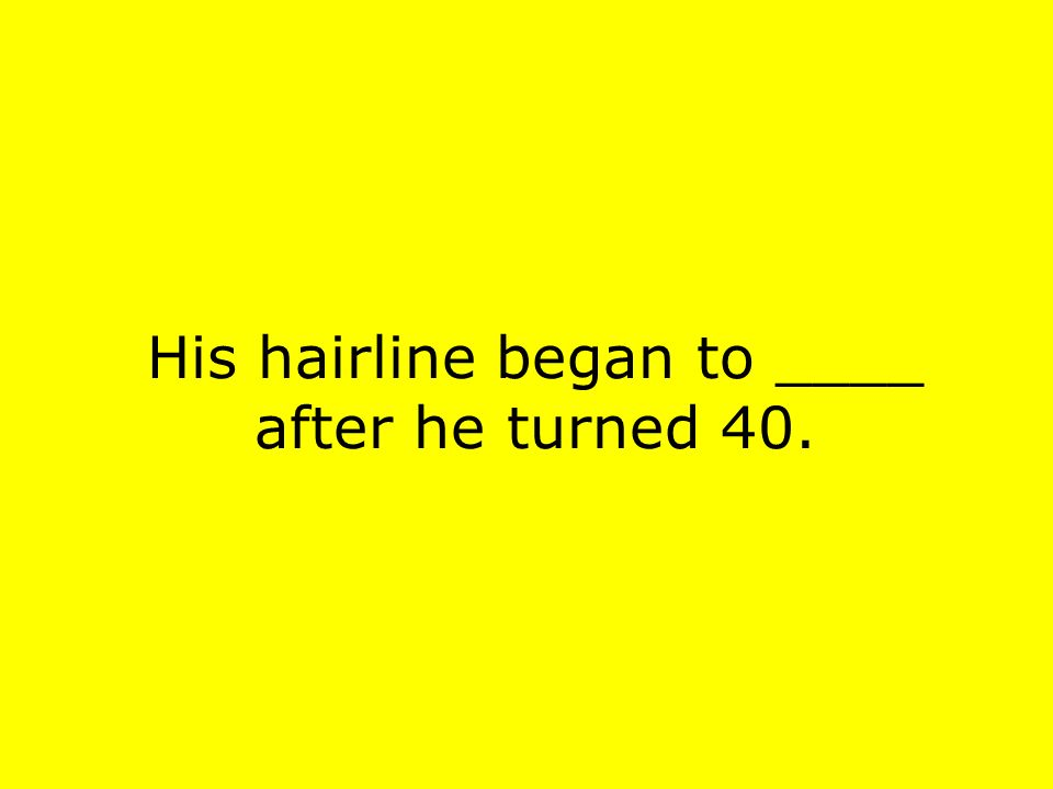 His hairline began to ____ after he turned 40.
