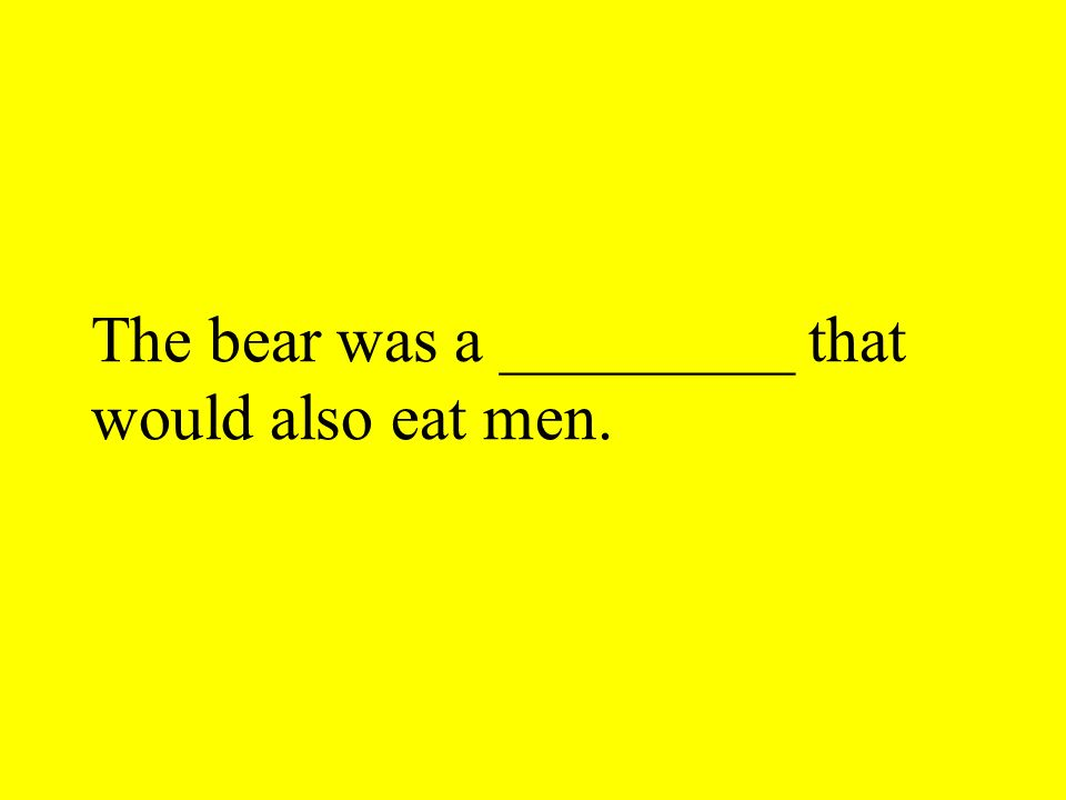 The bear was a _________ that would also eat men.