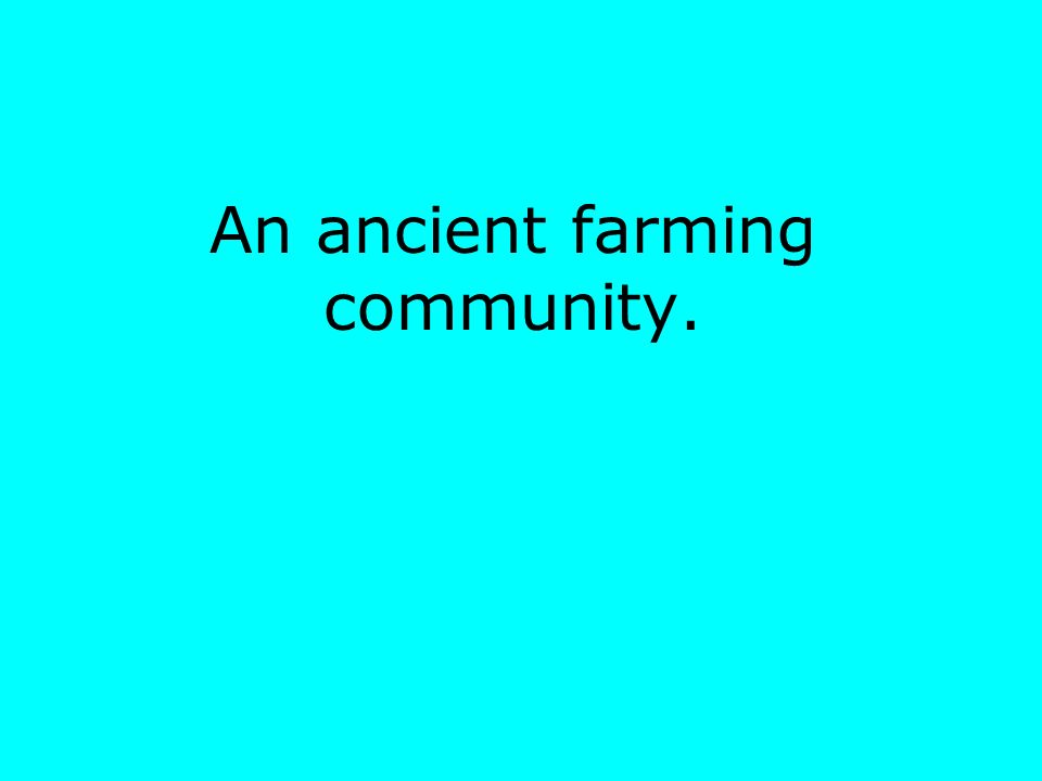 An ancient farming community.