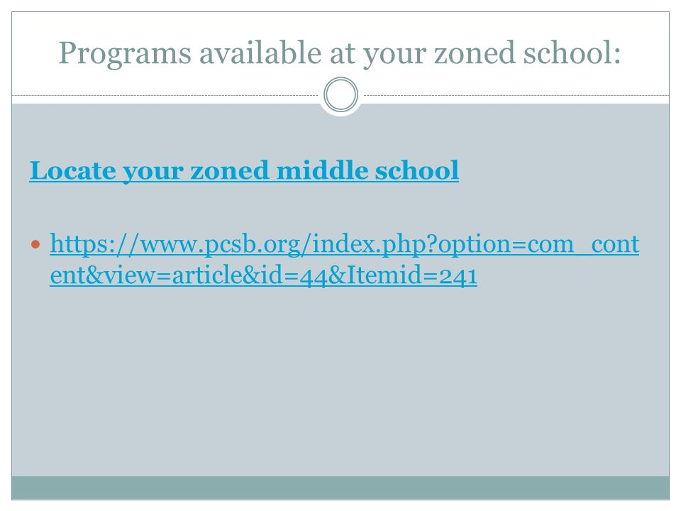 Programs available at your zoned school: Locate your zoned middle school https://www.pcsb.org/index.php option=com_cont ent&view=article&id=44&Itemid=241 https://www.pcsb.org/index.php option=com_cont ent&view=article&id=44&Itemid=241