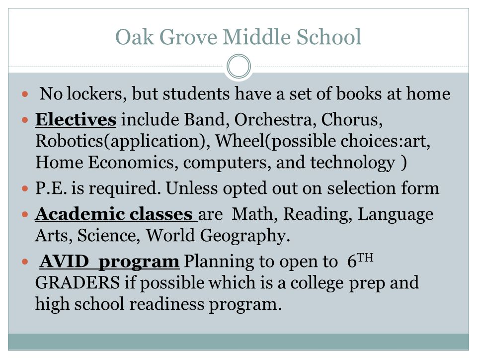 Oak Grove Middle School No lockers, but students have a set of books at home Electives include Band, Orchestra, Chorus, Robotics(application), Wheel(possible choices:art, Home Economics, computers, and technology ) P.E.