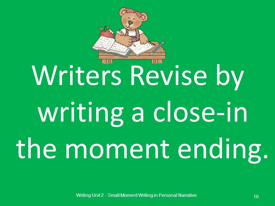 Writers Revise by writing a close-in the moment ending. Writing Unit 2 - Small Moment Writing in Personal Narrative 10