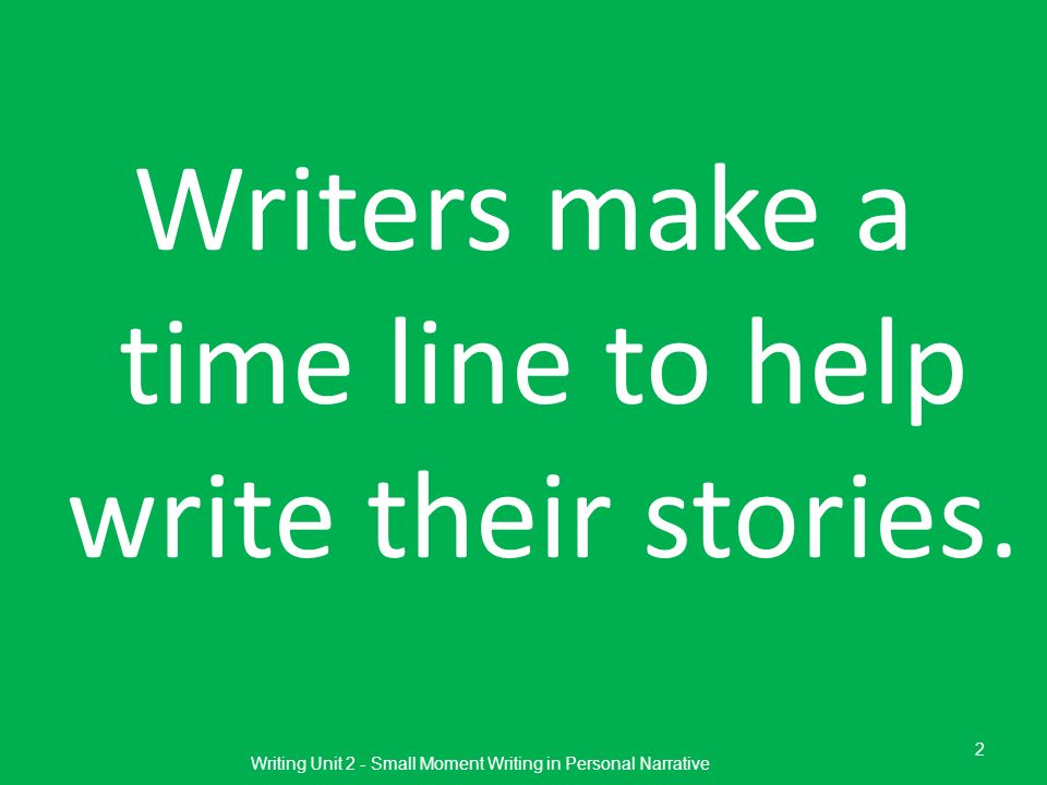 Writers make a time line to help write their stories. Writing Unit 2 - Small Moment Writing in Personal Narrative 2