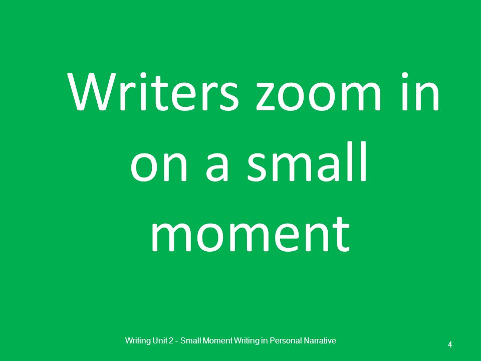 Writers zoom in on a small moment Writing Unit 2 - Small Moment Writing in Personal Narrative 4