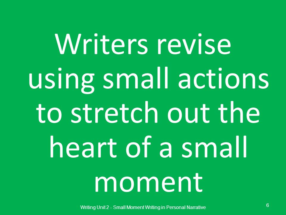 Writers revise using small actions to stretch out the heart of a small moment Writing Unit 2 - Small Moment Writing in Personal Narrative 6