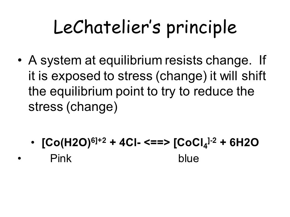 LeChateliers principle A system at equilibrium resists change. If it is exposed to stress (change) it will shift the equilibrium point to try to reduc