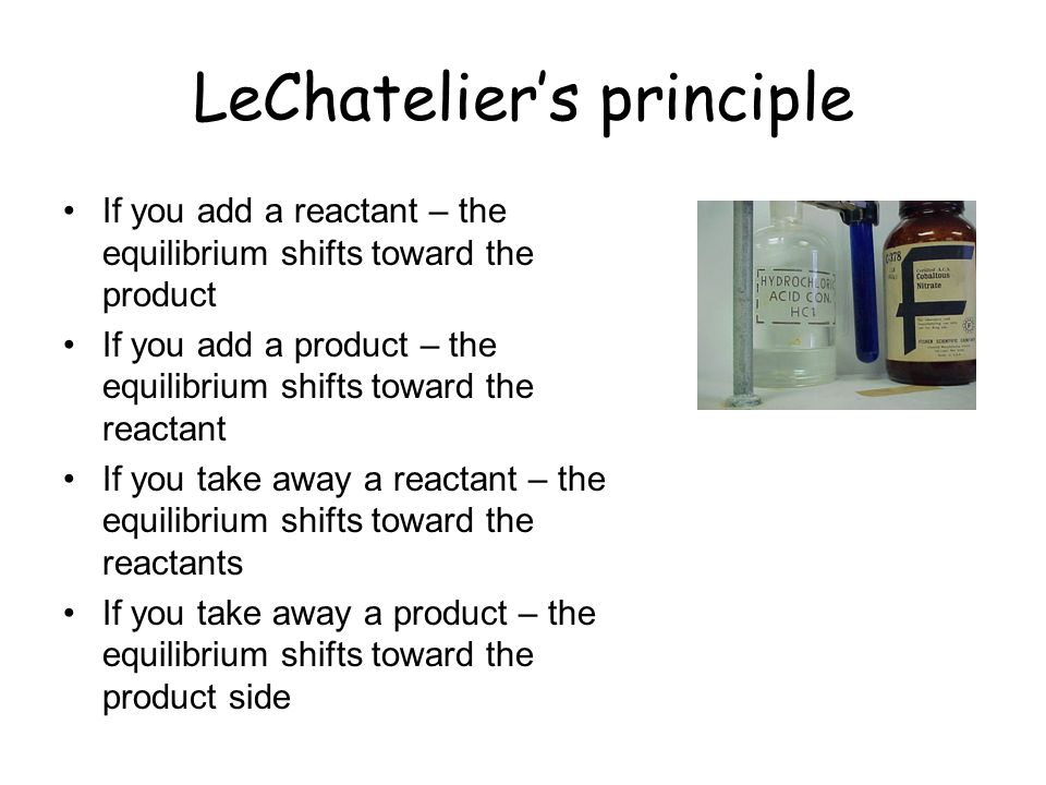 LeChateliers principle If you add a reactant – the equilibrium shifts toward the product If you add a product – the equilibrium shifts toward the reac