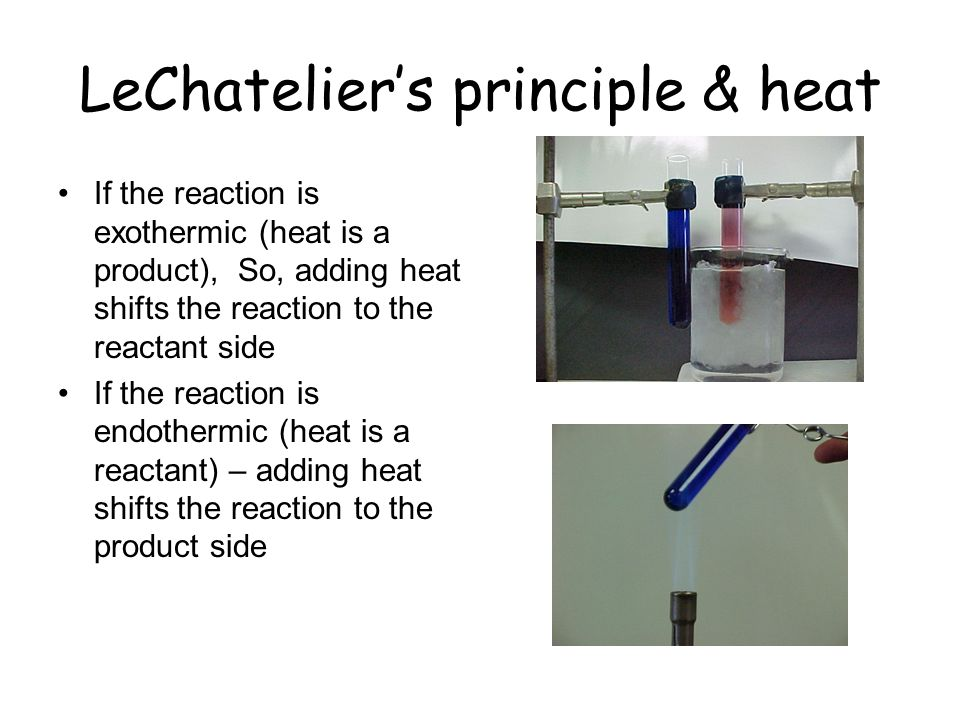 LeChateliers principle & heat If the reaction is exothermic (heat is a product), So, adding heat shifts the reaction to the reactant side If the react