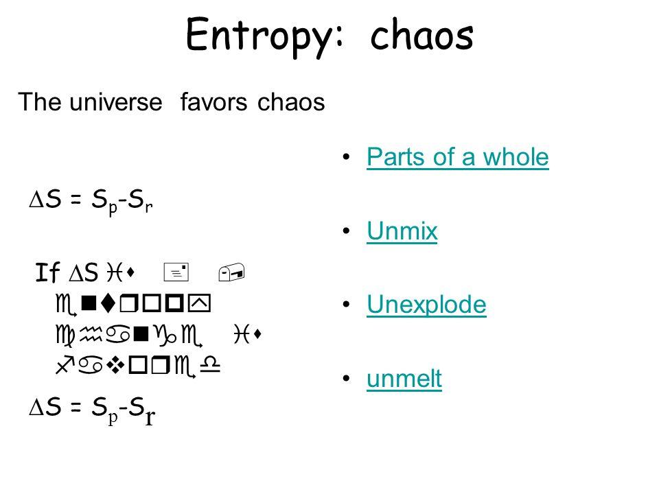 Entropy: chaos S = S p -S r If S is +, entropy change is favored S = S p -S r Parts of a whole Unmix Unexplode unmelt The universe favors chaos