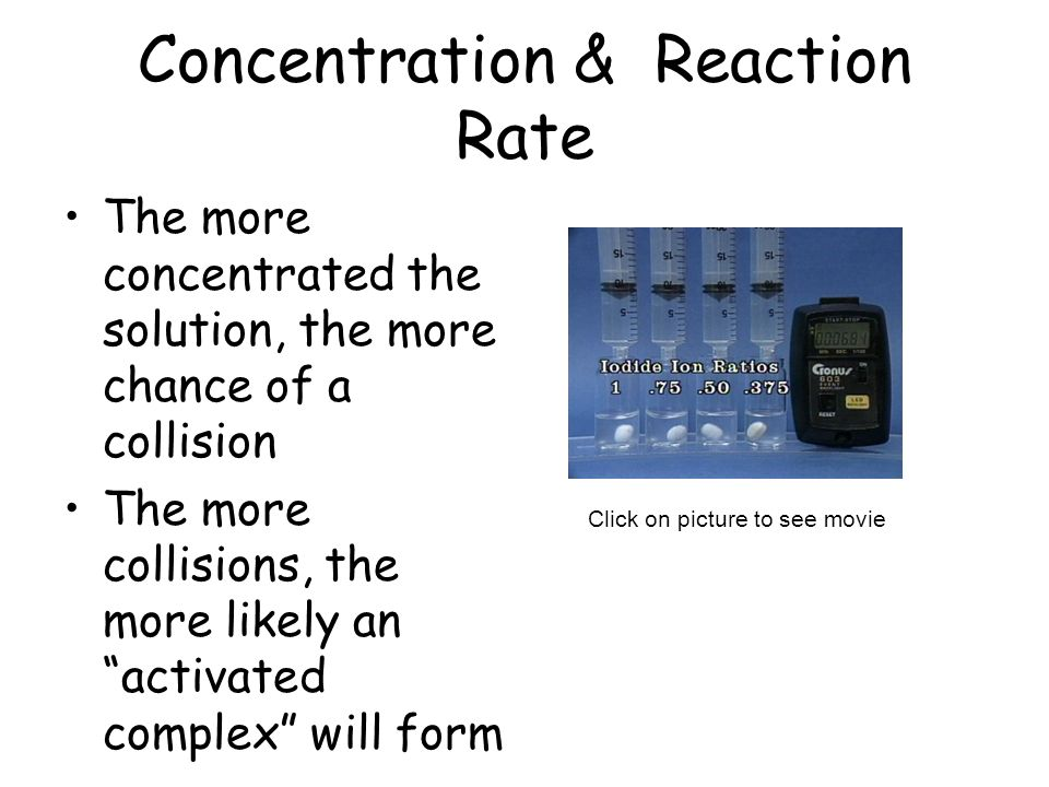 Concentration & Reaction Rate The more concentrated the solution, the more chance of a collision The more collisions, the more likely an activated com