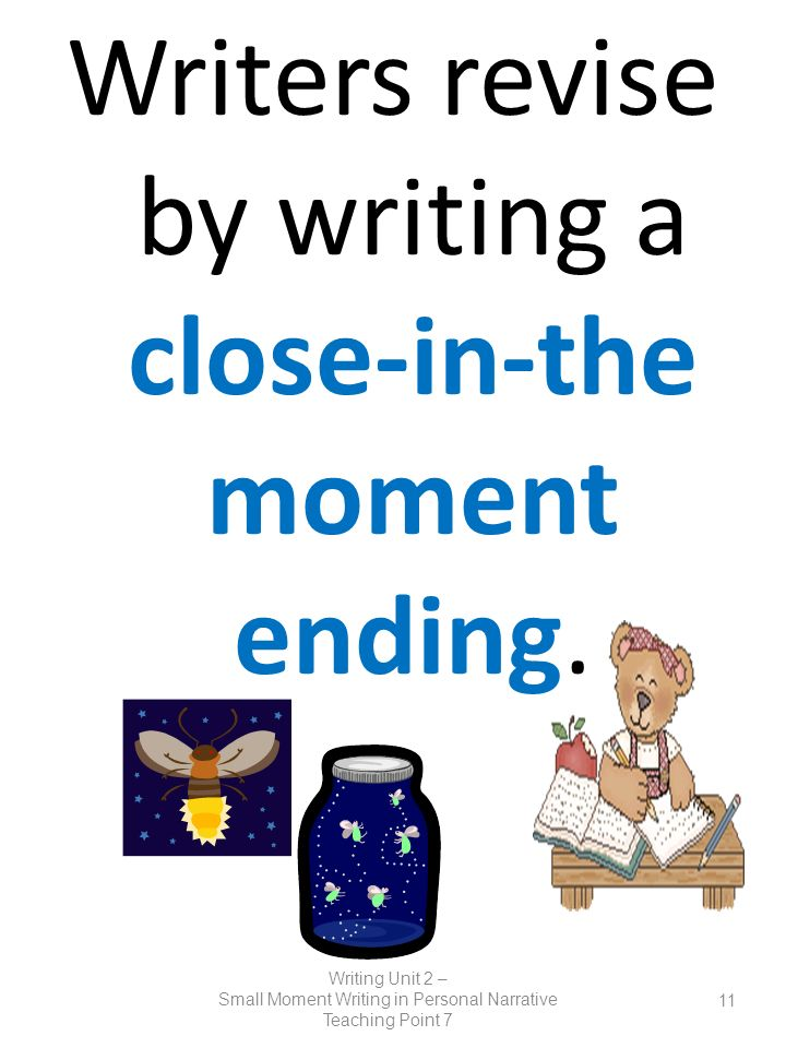 Writers revise by writing a close-in-the moment ending. Writing Unit 2 – Small Moment Writing in Personal Narrative Teaching Point 7 11