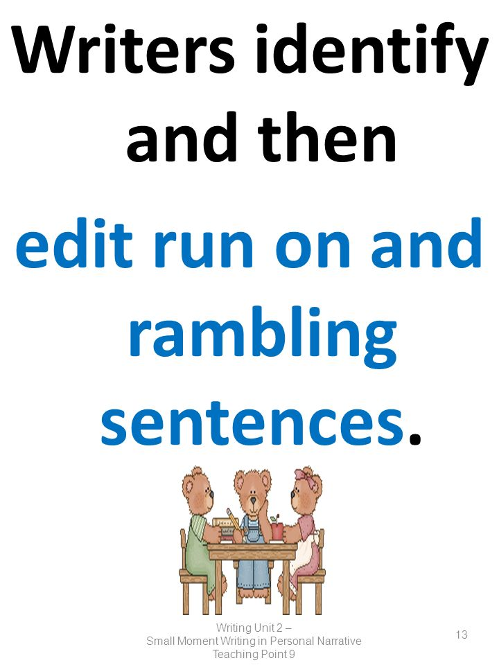 Writers identify and then edit run on and rambling sentences. Writing Unit 2 – Small Moment Writing in Personal Narrative Teaching Point 9 13