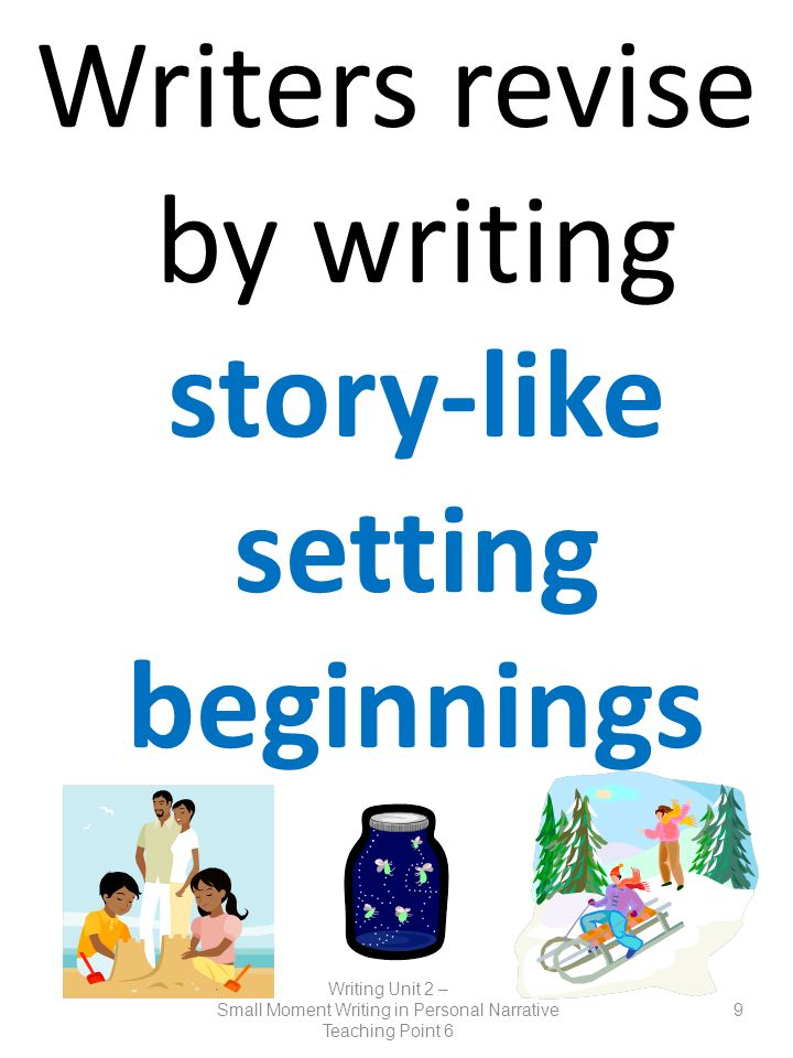 Writers revise by writing story-like setting beginnings Writing Unit 2 – Small Moment Writing in Personal Narrative Teaching Point 6 9