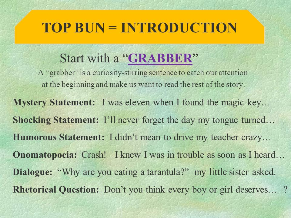 Start with a GRABBER A grabber is a curiosity-stirring sentence to catch our attention at the beginning and make us want to read the rest of the story.