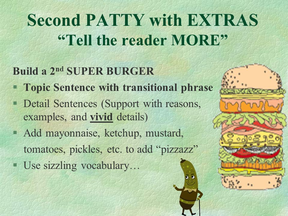 Second PATTY with EXTRAS Tell the reader MORE Build a 2 nd SUPER BURGER §Topic Sentence with transitional phrase §Detail Sentences (Support with reasons, examples, and vivid details) §Add mayonnaise, ketchup, mustard, tomatoes, pickles, etc.