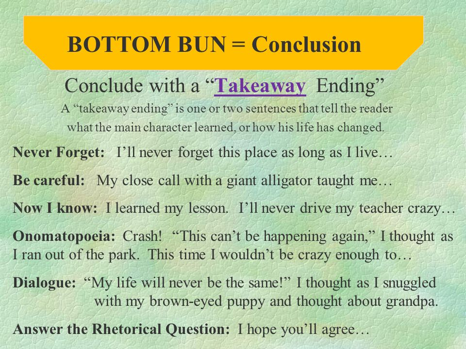 Conclude with a Takeaway Ending A takeaway ending is one or two sentences that tell the reader what the main character learned, or how his life has changed.