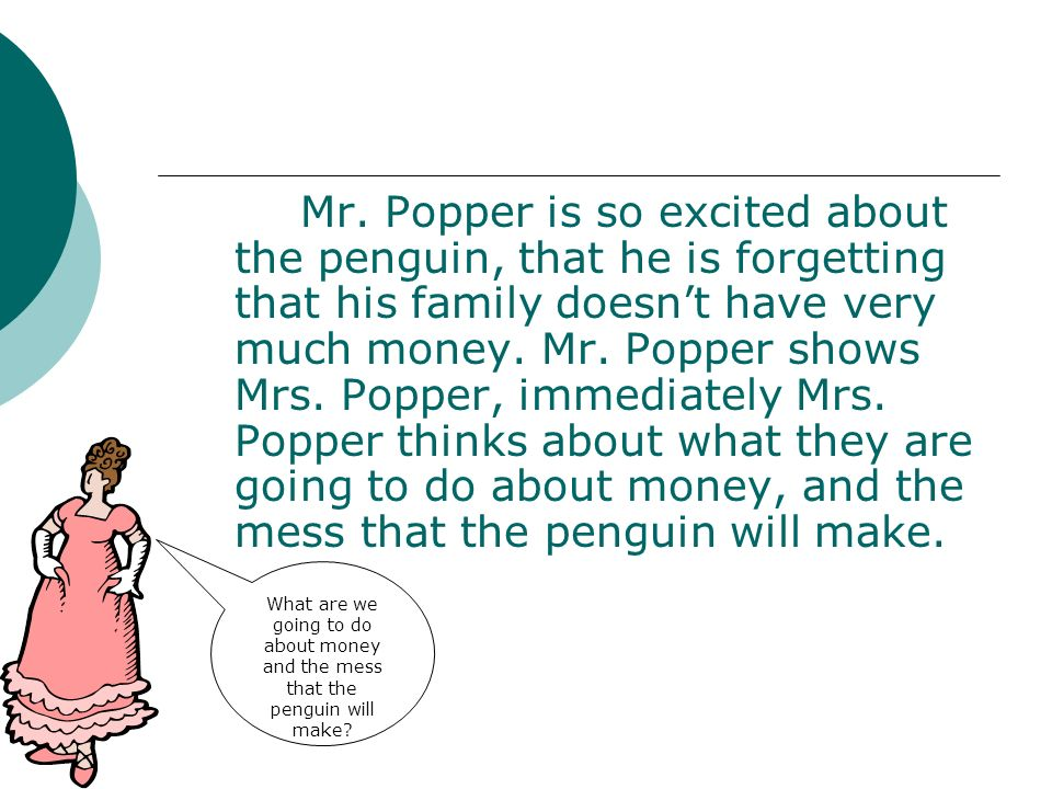 Mr. Popper is so excited about the penguin, that he is forgetting that his family doesnt have very much money. Mr. Popper shows Mrs. Popper, immediate