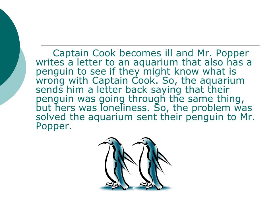 Captain Cook becomes ill and Mr. Popper writes a letter to an aquarium that also has a penguin to see if they might know what is wrong with Captain Co