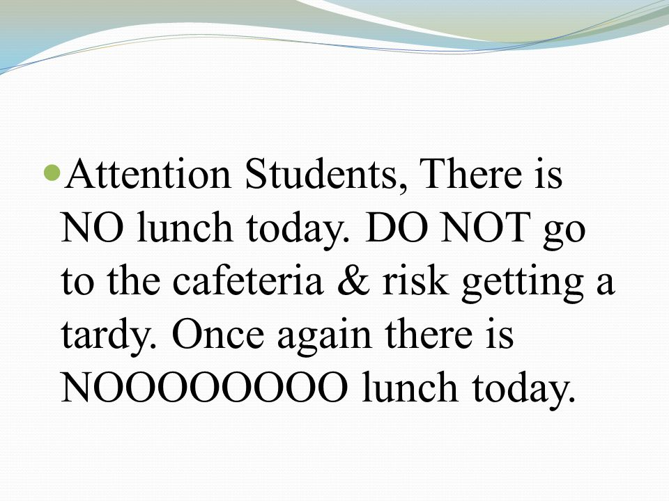 Attention Students, There is NO lunch today. DO NOT go to the cafeteria & risk getting a tardy.