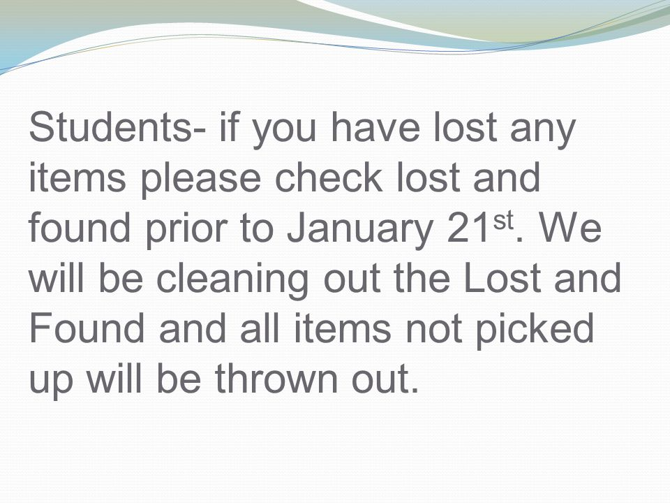 Students- if you have lost any items please check lost and found prior to January 21 st.