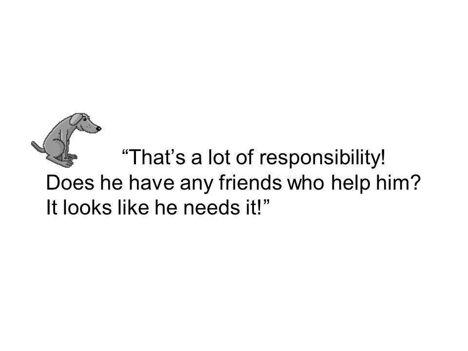 Thats a lot of responsibility! Does he have any friends who help him? It looks like he needs it!