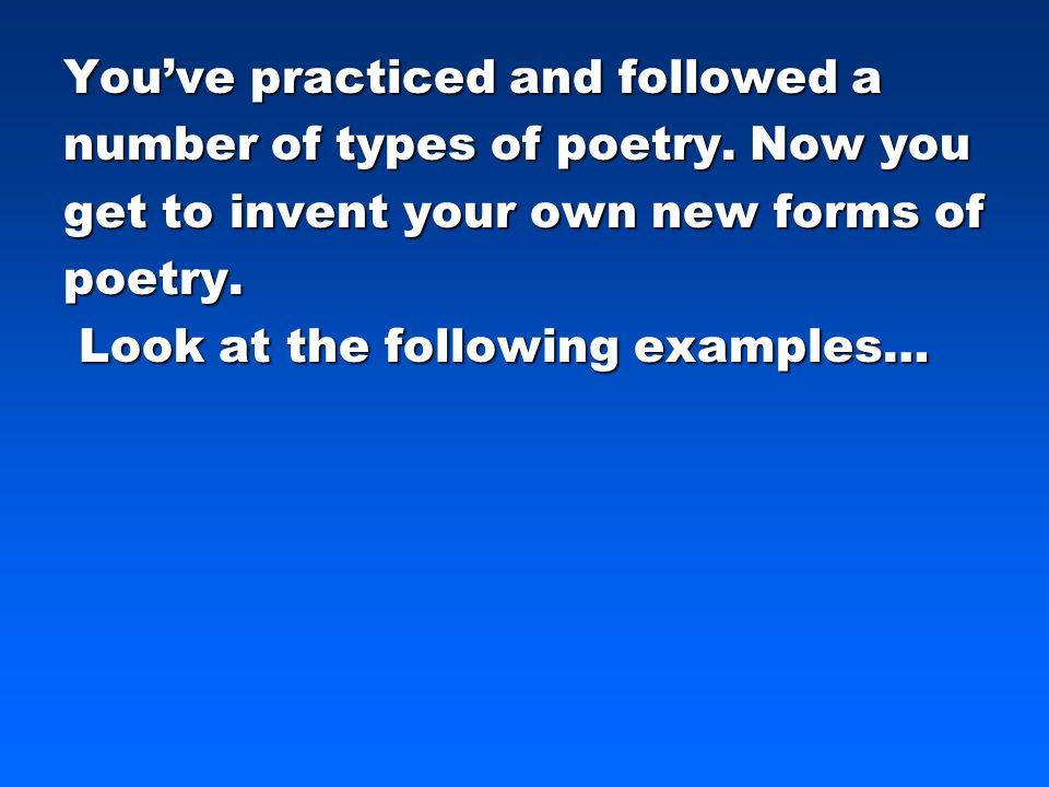 Youve practiced and followed a number of types of poetry. Now you get to invent your own new forms of poetry. Look at the following examples… Look at