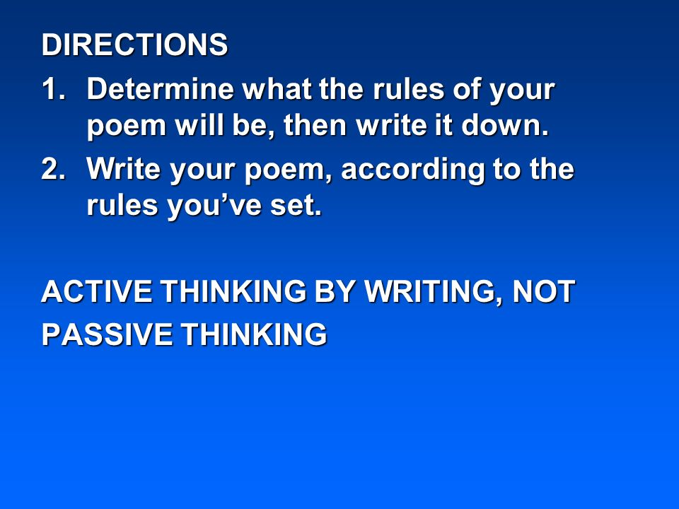 DIRECTIONS 1.Determine what the rules of your poem will be, then write it down. 2.Write your poem, according to the rules youve set. ACTIVE THINKING B
