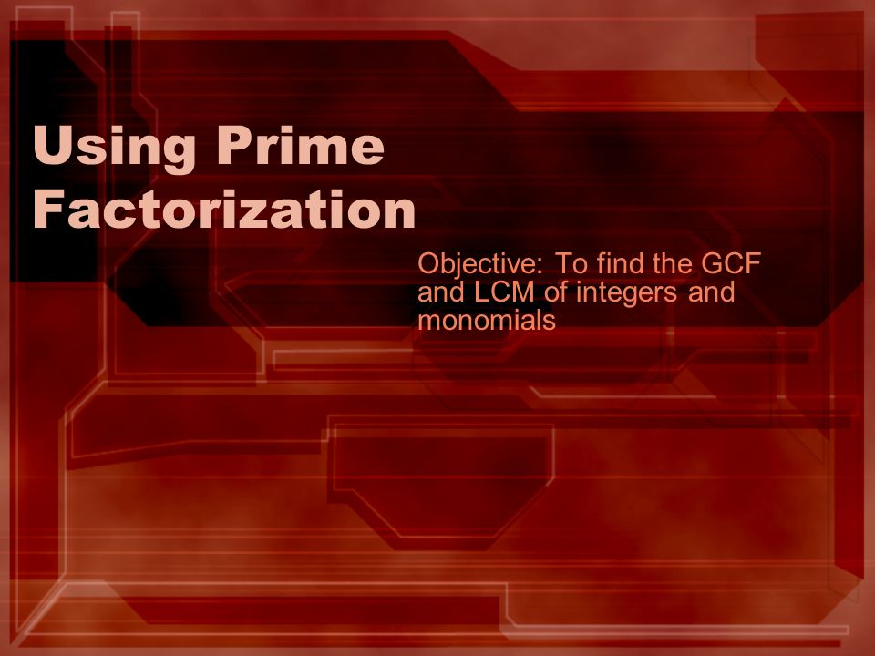 Using Prime Factorization Objective: To find the GCF and LCM of integers and monomials