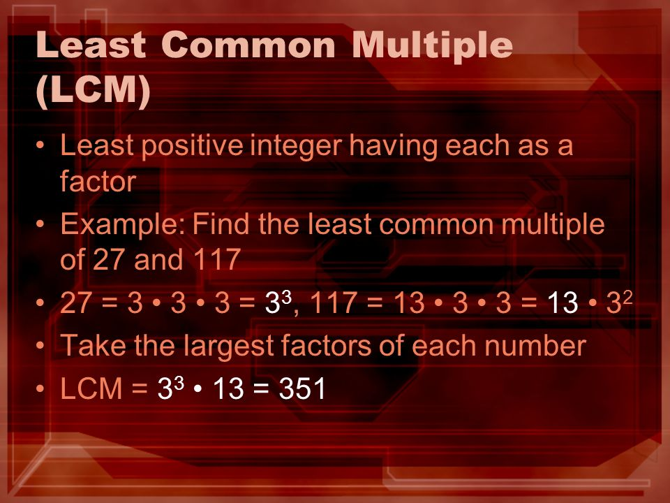Least Common Multiple (LCM) Least positive integer having each as a factor Example: Find the least common multiple of 27 and 117 27 = 3 3 3 = 3 3, 117