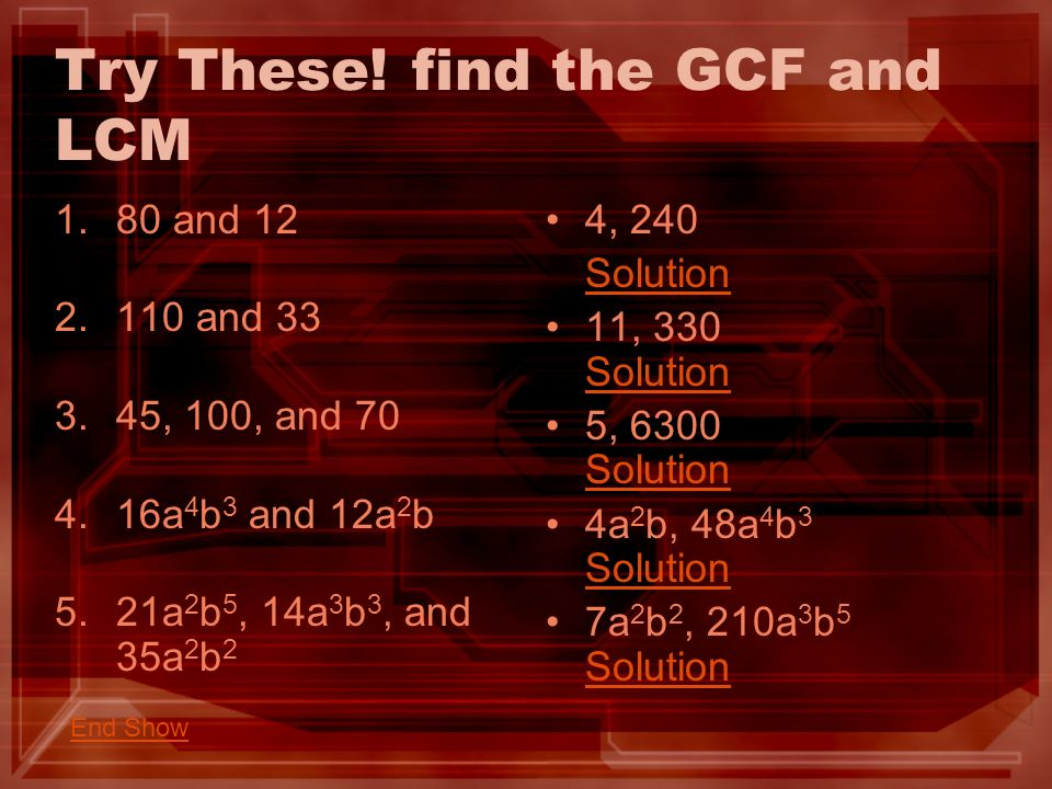 Try These! find the GCF and LCM 1.80 and 12 2.110 and 33 3.45, 100, and 70 4.16a 4 b 3 and 12a 2 b 5.21a 2 b 5, 14a 3 b 3, and 35a 2 b 2 4, 240 Soluti