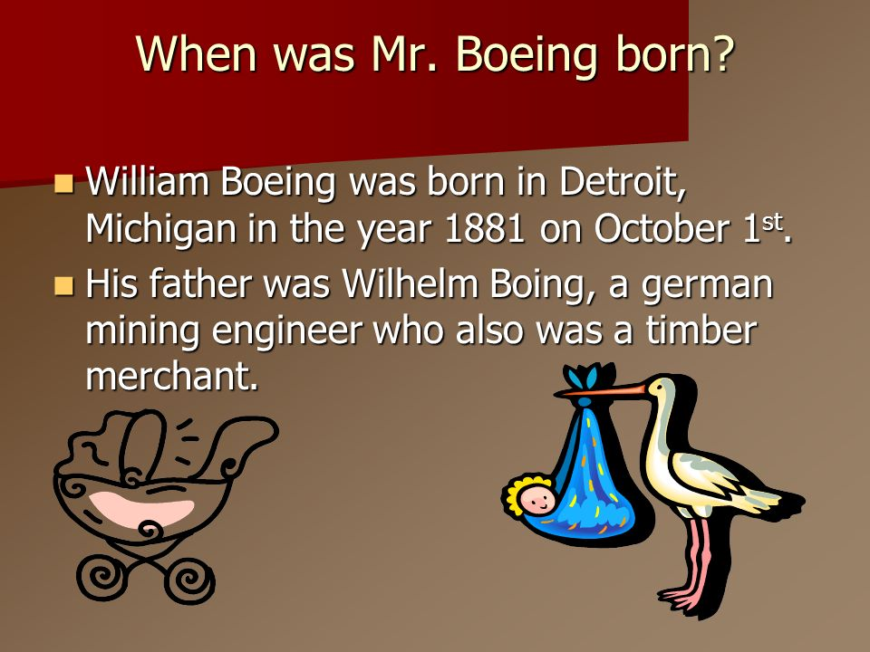 When was Mr. Boeing born? William Boeing was born in Detroit, Michigan in the year 1881 on October 1 st. William Boeing was born in Detroit, Michigan