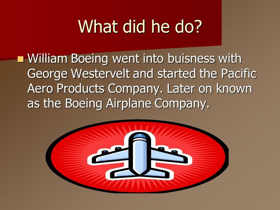 What did he do? William Boeing went into buisness with George Westervelt and started the Pacific Aero Products Company. Later on known as the Boeing A
