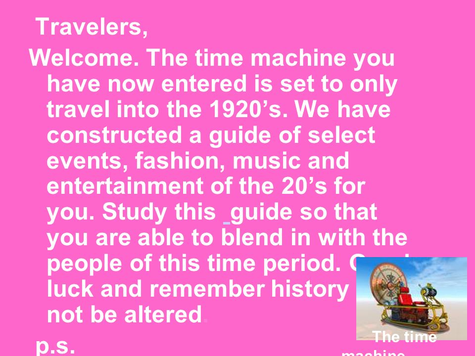 Travelers, Welcome. The time machine you have now entered is set to only travel into the 1920s.