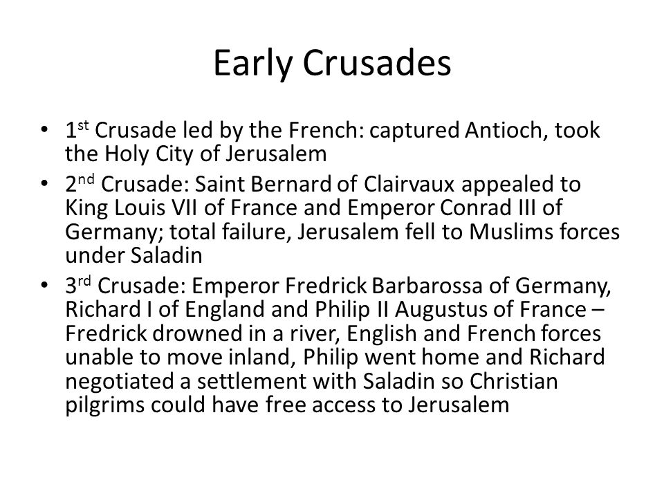 Early Crusades 1 st Crusade led by the French: captured Antioch, took the Holy City of Jerusalem 2 nd Crusade: Saint Bernard of Clairvaux appealed to